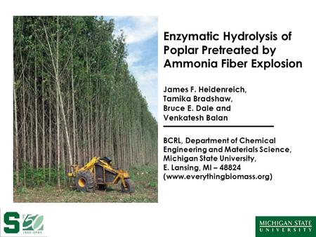 Enzymatic Hydrolysis of Poplar Pretreated by Ammonia Fiber Explosion James F. Heidenreich, Tamika Bradshaw, Bruce E. Dale and Venkatesh Balan BCRL, Department.