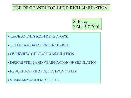 USE OF GEANT4 FOR LHCB RICH SIMULATION S. Easo, RAL, 5-7-2001 LHCB AND ITS RICH DETECTORS. TESTBEAM DATA FOR LHCB-RICH. OVERVIEW OF GEANT4 SIMULATION.