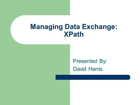 Managing Data Exchange: XPath Presented By: David Harris.
