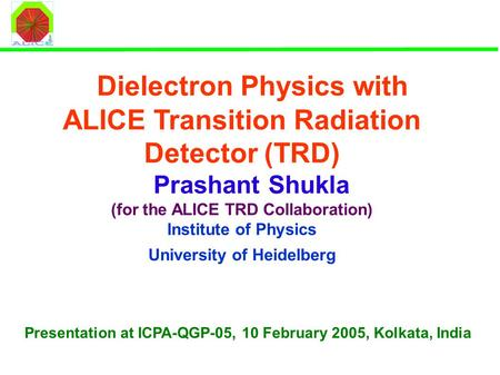 Dielectron Physics with ALICE Transition Radiation Detector (TRD) Prashant Shukla (for the ALICE TRD Collaboration) Institute of Physics University of.