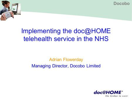 Docobo Implementing the telehealth service in the NHS Adrian Flowerday Managing Director, Docobo Limited.