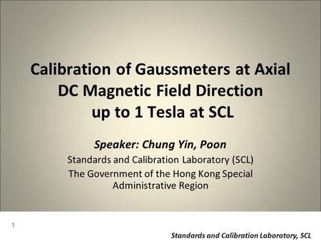 1 Standards and Calibration Laboratory, SCL Calibration of Gaussmeters at Axial DC Magnetic Field Direction up to 1 Tesla at SCL Speaker: Chung Yin, Poon.