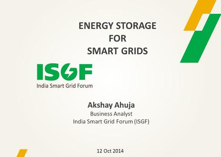 Akshay Ahuja Business Analyst India Smart Grid Forum (ISGF) 12 Oct 2014 ENERGY STORAGE FOR SMART GRIDS.