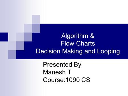 Algorithm & Flow Charts Decision Making and Looping Presented By Manesh T Course:1090 CS.