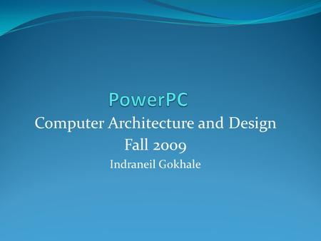 Computer Architecture and Design Fall 2009 Indraneil Gokhale.