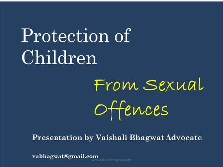Protection of Children From Sexual Offences Presentation by Vaishali Bhagwat Advocate