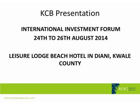 KCB Presentation INTERNATIONAL INVESTMENT FORUM 24TH TO 26TH AUGUST 2014 LEISURE LODGE BEACH HOTEL IN DIANI, KWALE COUNTY.