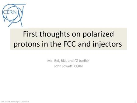 First thoughts on polarized protons in the FCC and injectors Mei Bai, BNL and FZ Juelich John Jowett, CERN J.M. Jowett, Edinburgh 24/10/2014 1.
