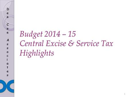 Dee Cee AssociatesDee Cee Associates Dee Cee AssociatesDee Cee Associates Budget 2014 – 15 Central Excise & Service Tax Highlights Dee Cee AssociatesDee.