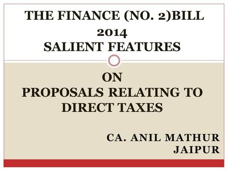 CA. ANIL MATHUR JAIPUR THE FINANCE (NO. 2)BILL 2014 SALIENT FEATURES ON PROPOSALS RELATING TO DIRECT TAXES.