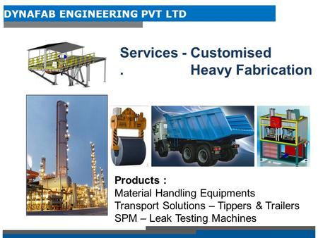 DYNAFAB ENGINEERING PVT LTD Products : Material Handling Equipments Transport Solutions – Tippers & Trailers SPM – Leak Testing Machines Services - Customised.