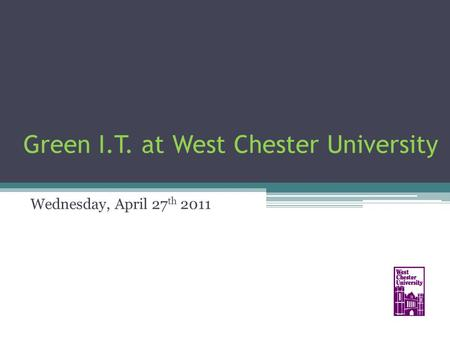 Green I.T. at West Chester University Wednesday, April 27 th 2011.
