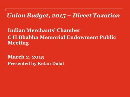 Union Budget, 2015 – Direct Taxation Indian Merchants' Chamber C H Bhabha Memorial Endowment Public Meeting March 2, 2015 Presented by Ketan Dalal.