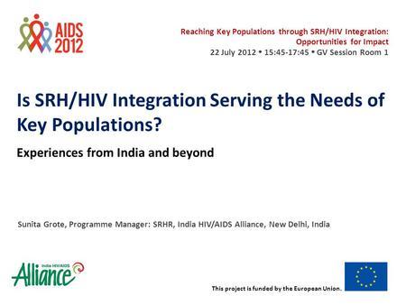 This project is funded by the European Union. Is SRH/HIV Integration Serving the Needs of Key Populations? Experiences from <strong>India</strong> and beyond Sunita Grote,