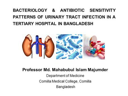 BACTERIOLOGY & ANTIBIOTIC SENSITIVITY PATTERNS OF URINARY TRACT INFECTION IN A TERTIARY HOSPITAL IN BANGLADESH Professor Md. Mahabubul Islam Majumder Department.