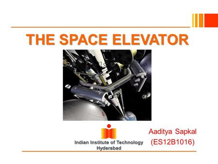 Indian Institute of Technology Hyderabad THE SPACE ELEVATOR Aaditya Sapkal (ES12B1016)