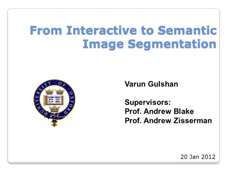 From Interactive to Semantic Image Segmentation Varun Gulshan Supervisors: Prof. Andrew Blake Prof. Andrew Zisserman 20 Jan 2012.