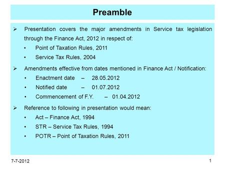 1 Preamble  Presentation covers the major amendments in Service tax legislation through the Finance Act, 2012 in respect of: Point of Taxation Rules,