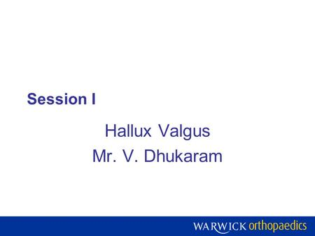 Session I Hallux Valgus Mr. V. Dhukaram. Warwick Orthopaedics is a centre of excellence for research, teaching and development of the treatment of musculoskeletal.