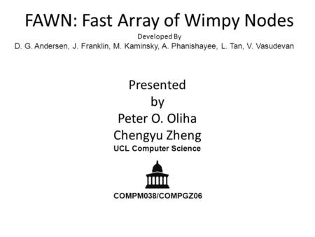 FAWN: Fast Array of Wimpy Nodes Developed By D. G. Andersen, J. Franklin, M. Kaminsky, A. Phanishayee, L. Tan, V. Vasudevan Presented by Peter O. Oliha.