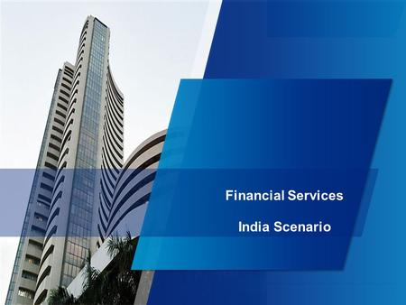 1 Financial Services <strong>India</strong> Scenario. 2 Source: <strong>India</strong> Budget 2013 - 14 Communi cation The financial services sector grew by 2.6 times between FY06 and.