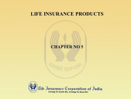 LIFE INSURANCE PRODUCTS CHAPTER NO 5 UNIQUENESS OF LIFE INSURANCE PRODUCTS LIFE INSURANCE PRODUCT / POLICY IS INTANGIBLE. IT CANNOT BE VIEWED OR DISPLAYED.