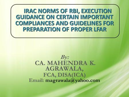 IRAC NORMS OF RBI, EXECUTION GUIDANCE ON CERTAIN IMPORTANT COMPLIANCES AND GUIDELINES FOR PREPARATION OF PROPER LFAR By: CA. MAHENDRA K. AGRAWALA, FCA,