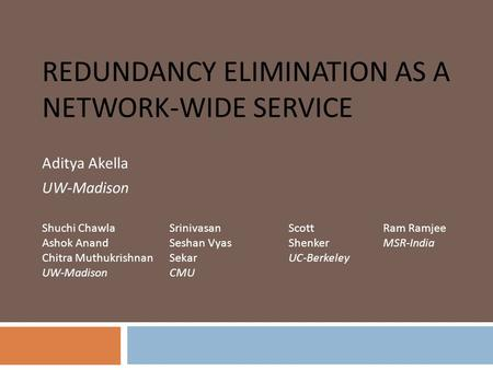 REDUNDANCY ELIMINATION AS A NETWORK-WIDE SERVICE Aditya Akella UW-Madison Shuchi Chawla Ashok Anand Chitra Muthukrishnan UW-Madison Srinivasan Seshan Vyas.