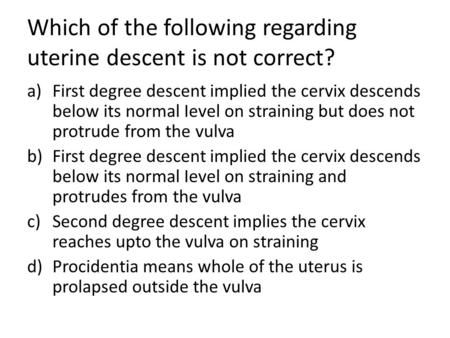 Which of the following regarding uterine descent is not correct? a)First degree descent implied the cervix descends below its normal Ievel on straining.