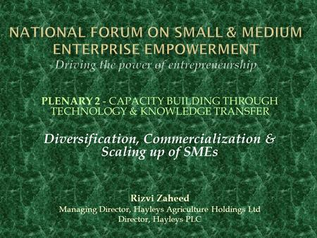 PLENARY 2 - CAPACITY BUILDING THROUGH TECHNOLOGY & KNOWLEDGE TRANSFER Diversification, Commercialization & Scaling up of SMEs Rizvi Zaheed Managing Director,