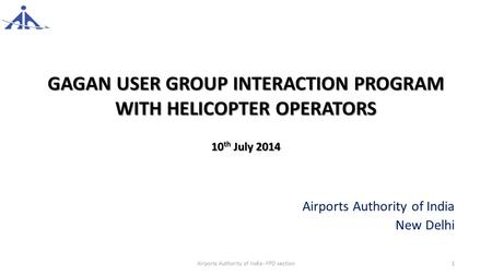 GAGAN USER GROUP INTERACTION PROGRAM WITH HELICOPTER OPERATORS 10 th July 2014 Airports Authority of India New Delhi Airports Authority of India- FPD section1.