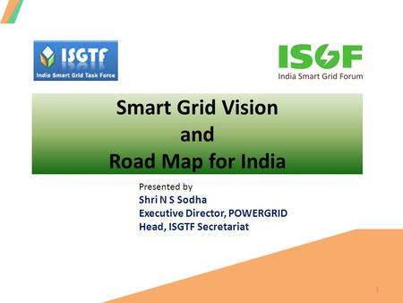 Smart Grid Vision and Road Map for India 1 Presented by Shri N S Sodha Executive Director, POWERGRID Head, ISGTF Secretariat.