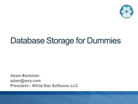 Database Storage for Dummies Adam Backman President – White Star Software, LLC.