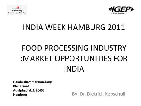 By: Dr. Dietrich Kebschull <strong>INDIA</strong> WEEK HAMBURG 2011 <strong>FOOD</strong> PROCESSING <strong>INDUSTRY</strong> :MARKET OPPORTUNITIES FOR <strong>INDIA</strong> Handelskammer Hamburg- Plenarsaal Adolphsplatz1,
