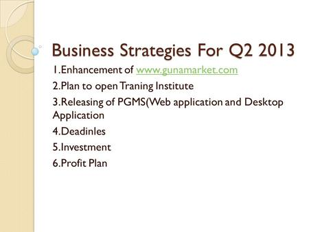 Business Strategies For Q2 2013 1.Enhancement of www.gunamarket.comwww.gunamarket.com 2.Plan to open Traning Institute 3.Releasing of PGMS(Web application.