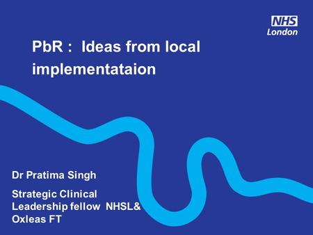 PbR : Ideas from local implementataion Dr Pratima Singh Strategic Clinical Leadership fellow NHSL& Oxleas FT.