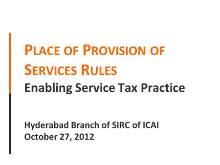 P LACE OF P ROVISION OF S ERVICES R ULES Enabling Service Tax Practice Hyderabad Branch of SIRC of ICAI October 27, 2012.