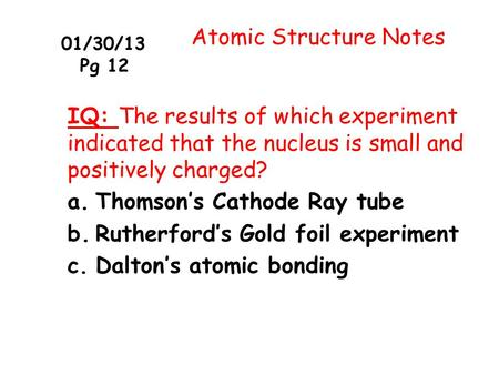 01/30/13 Pg 12 Atomic Structure Notes IQ: The results of which experiment indicated that the nucleus is small and positively charged? a.Thomson's Cathode.