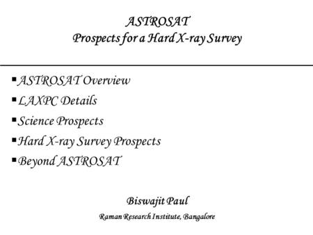 ASTROSAT Prospects for a Hard X-ray Survey  ASTROSAT Overview  LAXPC Details  Science Prospects  Hard X-ray Survey Prospects  Beyond ASTROSAT Biswajit.