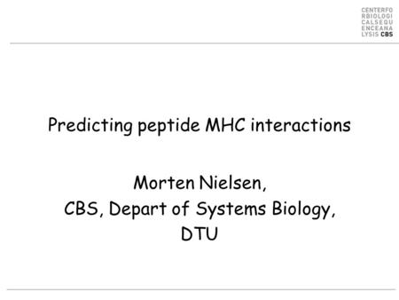 Predicting peptide MHC interactions Morten Nielsen, CBS, Depart of Systems Biology, DTU.