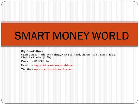 Registered Office :- Smart Money World SAS Colony, Near Bus Stand, Cinema Gali, Paonta Sahib, Himachal Pradesh (India) Phone :- 098574-53892 E mail :-