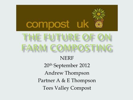 NERF 20 th September 2012 Andrew Thompson Partner A & E Thompson Tees Valley Compost.