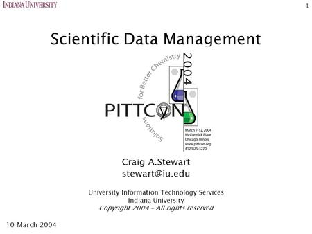 1 Scientific Data Management Craig A.Stewart University Information <strong>Technology</strong> Services Indiana University Copyright 2004 – All rights reserved.