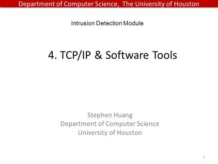 Department of Computer Science, The University of Houston 4. TCP/IP & Software Tools 1 Intrusion Detection Module Stephen Huang Department of Computer.