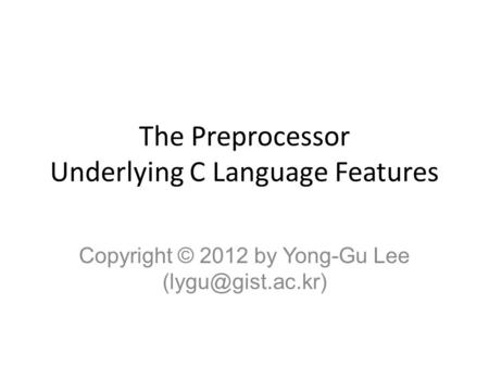 The Preprocessor Underlying C Language Features Copyright © 2012 by Yong-Gu Lee