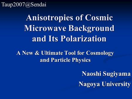 Anisotropies of Cosmic Microwave Background and Its Polarization A New & Ultimate Tool for Cosmology and Particle Physics Naoshi Sugiyama Nagoya University.