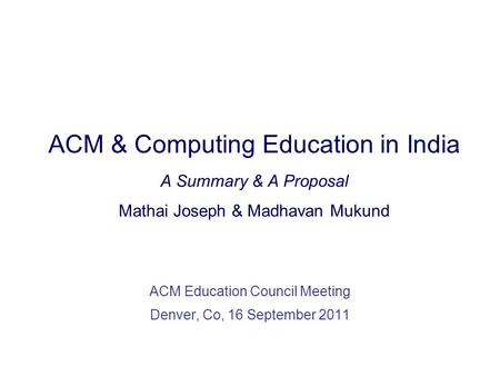 ACM & Computing Education in India A Summary & A Proposal Mathai Joseph & Madhavan Mukund ACM Education Council Meeting Denver, Co, 16 September 2011.