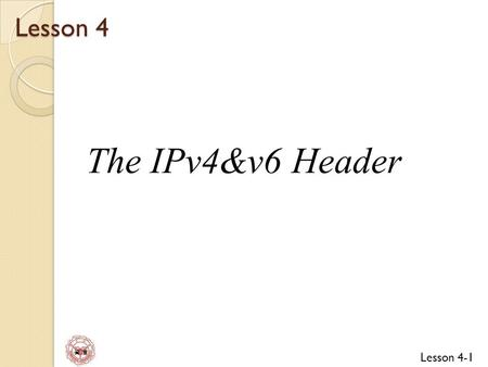 Lesson 4 The IPv4&v6 Header.