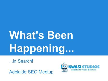 What's Been Happening......in Search! Adelaide SEO Meetup.