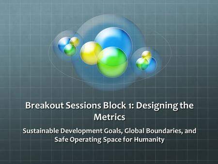 Breakout Sessions Block 1: Designing the Metrics Sustainable Development Goals, Global Boundaries, and Safe Operating Space for Humanity.